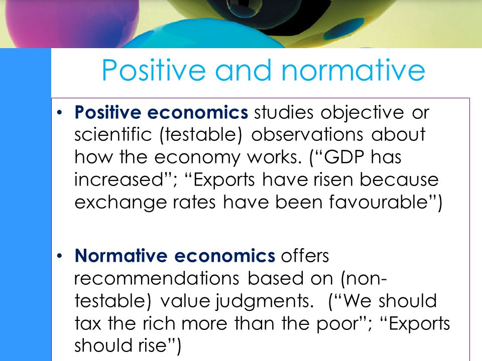 Positive and normative Positive economics studies objective or scientific (testable) observations about how the economy works.