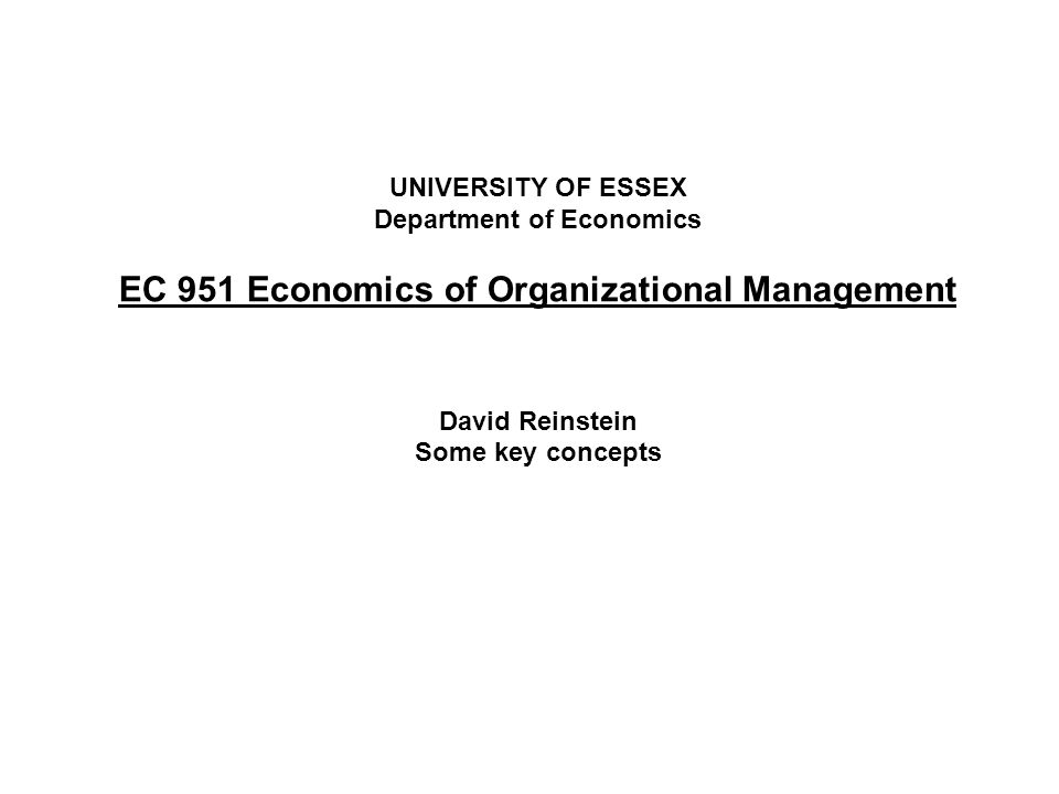 UNIVERSITY OF ESSEX Department of Economics EC 951 Economics of Organizational Management David Reinstein Some key concepts