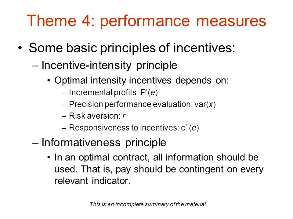 This is an incomplete summary of the material Theme 4: performance measures Some basic principles of incentives: –Incentive-intensity principle Optimal intensity incentives depends on: –Incremental profits: P'(e) –Precision performance evaluation: var(x) –Risk aversion: r –Responsiveness to incentives: c''(e) –Informativeness principle In an optimal contract, all information should be used.