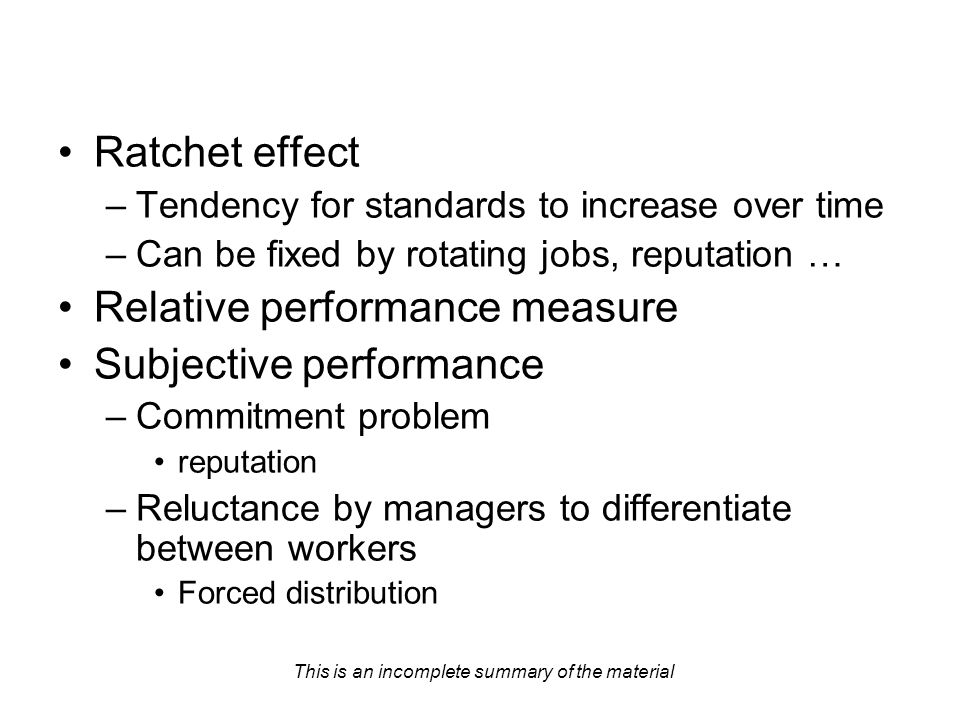 This is an incomplete summary of the material Ratchet effect –Tendency for standards to increase over time –Can be fixed by rotating jobs, reputation … Relative performance measure Subjective performance –Commitment problem reputation –Reluctance by managers to differentiate between workers Forced distribution