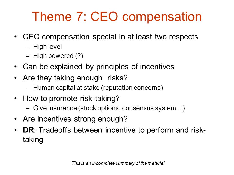 This is an incomplete summary of the material Theme 7: CEO compensation CEO compensation special in at least two respects –High level –High powered (?