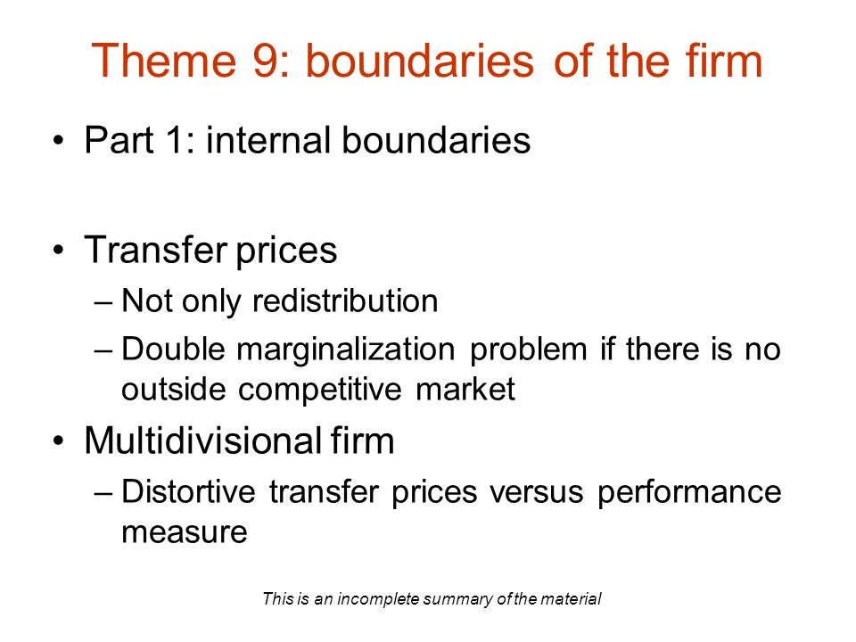 This is an incomplete summary of the material Theme 9: boundaries of the firm Part 1: internal boundaries Transfer prices –Not only redistribution –Do