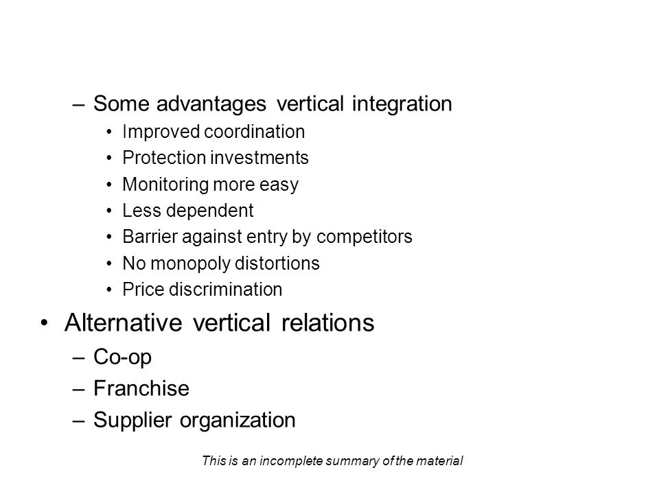This is an incomplete summary of the material –Some advantages vertical integration Improved coordination Protection investments Monitoring more easy Less dependent Barrier against entry by competitors No monopoly distortions Price discrimination Alternative vertical relations –Co-op –Franchise –Supplier organization