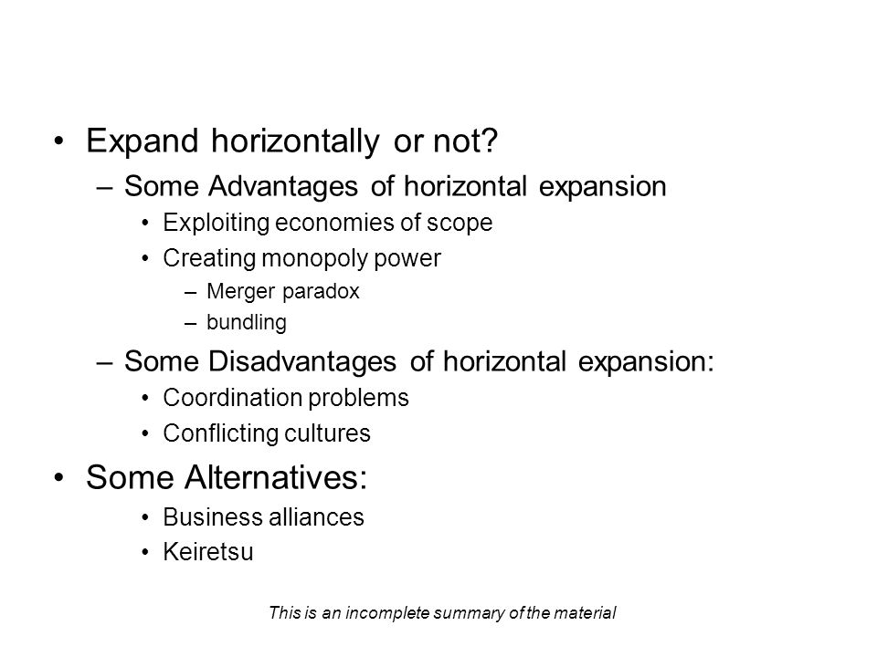 This is an incomplete summary of the material Expand horizontally or not? –Some Advantages of horizontal expansion Exploiting economies of scope Creat