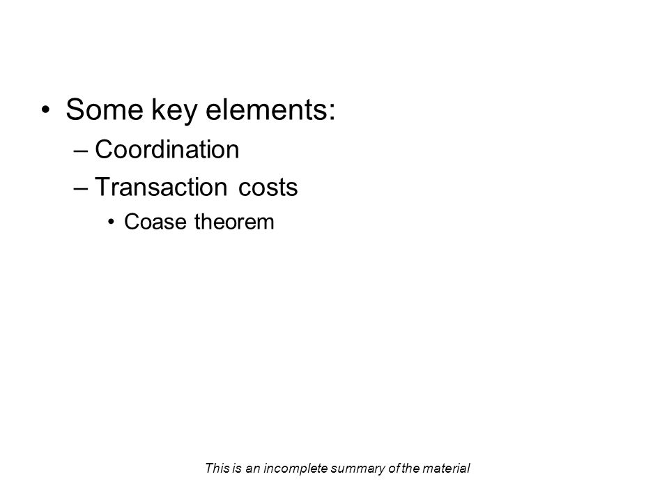 This is an incomplete summary of the material Some key elements: –Coordination –Transaction costs Coase theorem