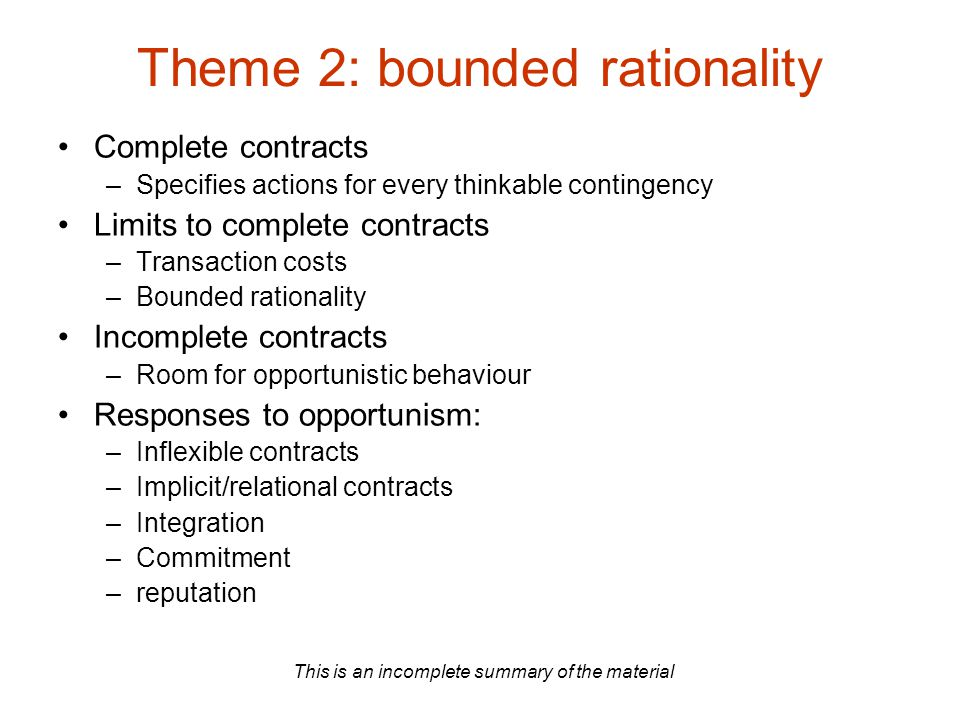 This is an incomplete summary of the material Theme 2: bounded rationality Complete contracts –Specifies actions for every thinkable contingency Limits to complete contracts –Transaction costs –Bounded rationality Incomplete contracts –Room for opportunistic behaviour Responses to opportunism: –Inflexible contracts –Implicit/relational contracts –Integration –Commitment –reputation