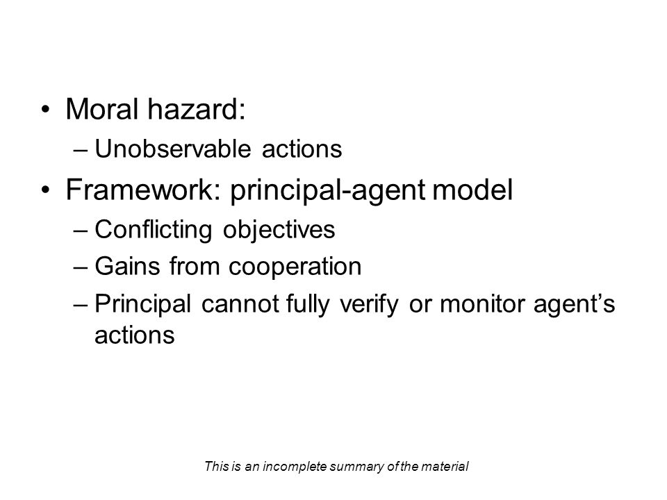 This is an incomplete summary of the material Moral hazard: –Unobservable actions Framework: principal-agent model –Conflicting objectives –Gains from cooperation –Principal cannot fully verify or monitor agent's actions