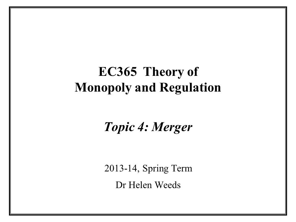 EC365 Theory of Monopoly and Regulation Topic 4: Merger 2013-14, Spring Term Dr Helen Weeds
