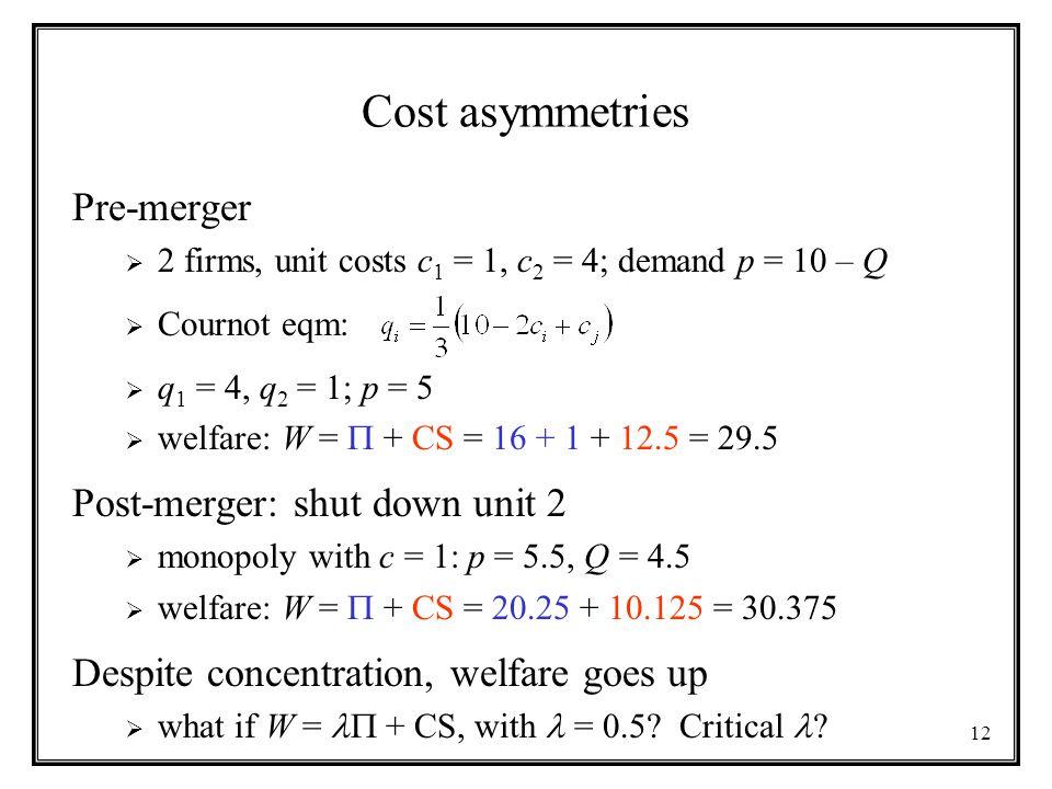 12 Cost asymmetries Pre-merger  2 firms, unit costs c 1 = 1, c 2 = 4; demand p = 10 – Q  Cournot eqm:  q 1 = 4, q 2 = 1; p = 5  welfare: W =  + CS = 16 + 1 + 12.5 = 29.5 Post-merger: shut down unit 2  monopoly with c = 1: p = 5.5, Q = 4.5  welfare: W =  + CS = 20.25 + 10.125 = 30.375 Despite concentration, welfare goes up  what if W = + CS, with = 0.5.