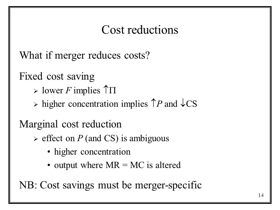 14 Cost reductions What if merger reduces costs? Fixed cost saving  lower F implies   higher concentration implies  P and  CS Marginal cost redu