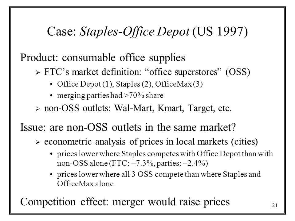 "21 Case: Staples-Office Depot (US 1997) Product: consumable office supplies  FTC's market definition: ""office superstores"" (OSS) Office Depot (1), St"