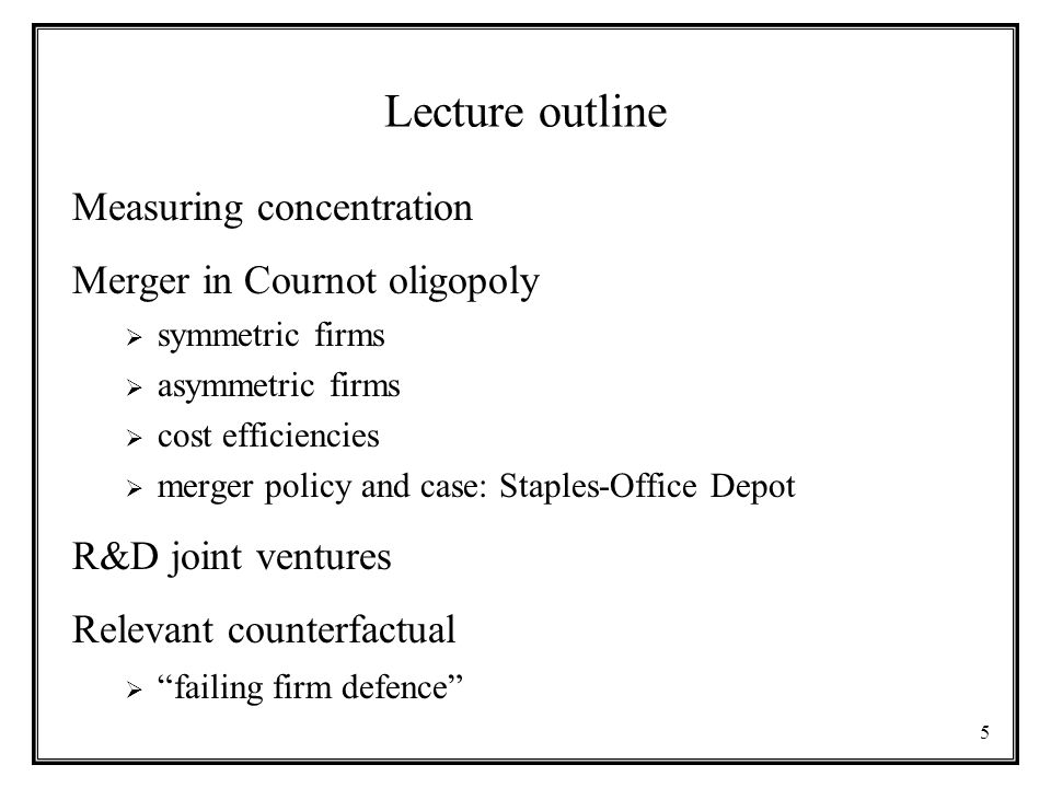 5 Lecture outline Measuring concentration Merger in Cournot oligopoly  symmetric firms  asymmetric firms  cost efficiencies  merger policy and cas