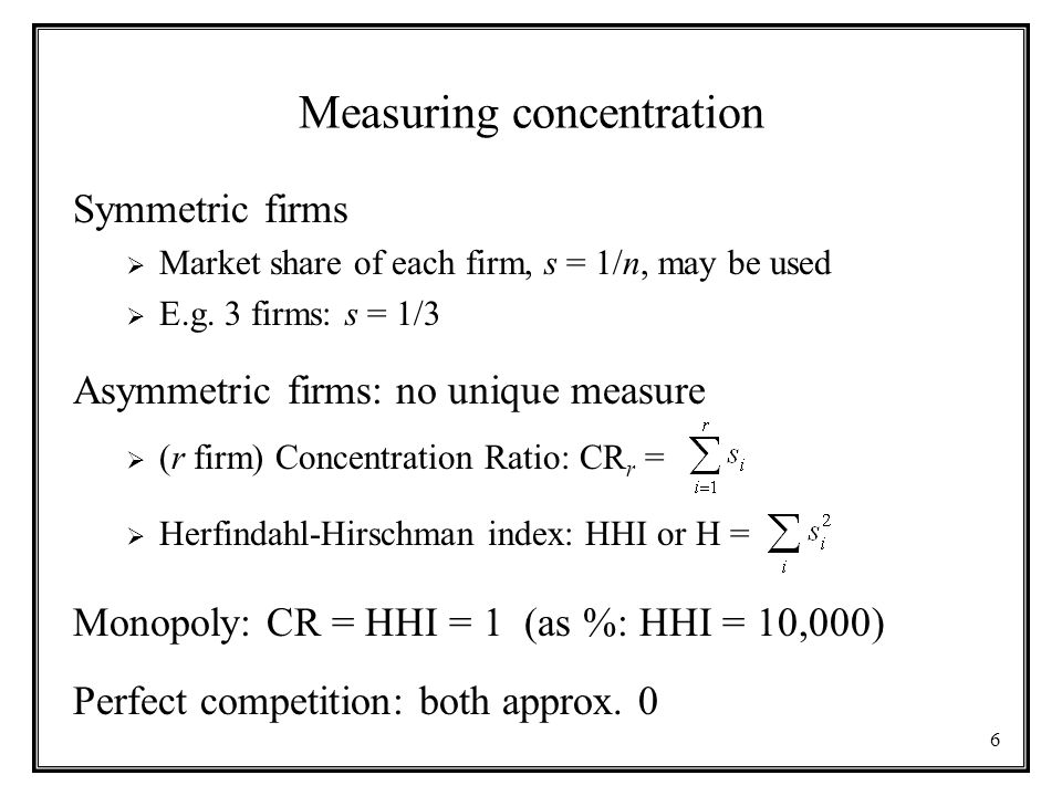 6 Measuring concentration Symmetric firms  Market share of each firm, s = 1/n, may be used  E.g. 3 firms: s = 1/3 Asymmetric firms: no unique measur