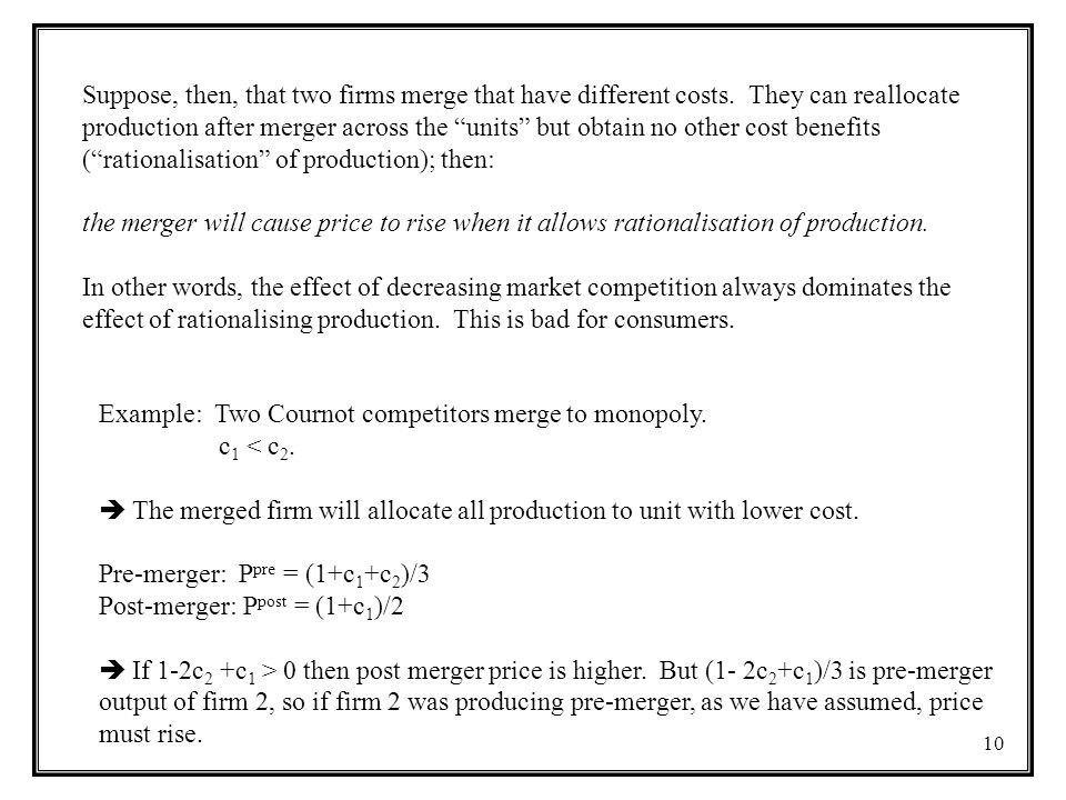 "10 Suppose, then, that two firms merge that have different costs. They can reallocate production after merger across the ""units"" but obtain no other c"