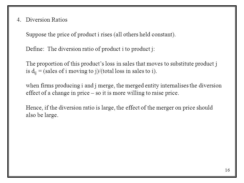 16 4.Diversion Ratios Suppose the price of product i rises (all others held constant). Define: The diversion ratio of product i to product j: The prop