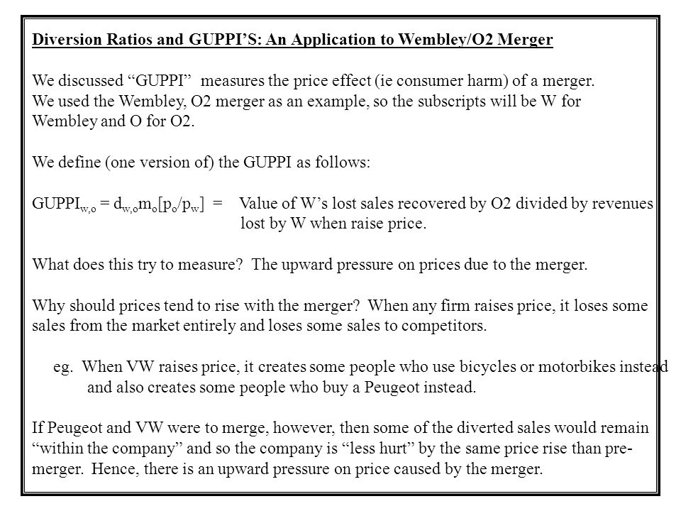 "Diversion Ratios and GUPPI'S: An Application to Wembley/O2 Merger We discussed ""GUPPI"" measures the price effect (ie consumer harm) of a merger. We us"