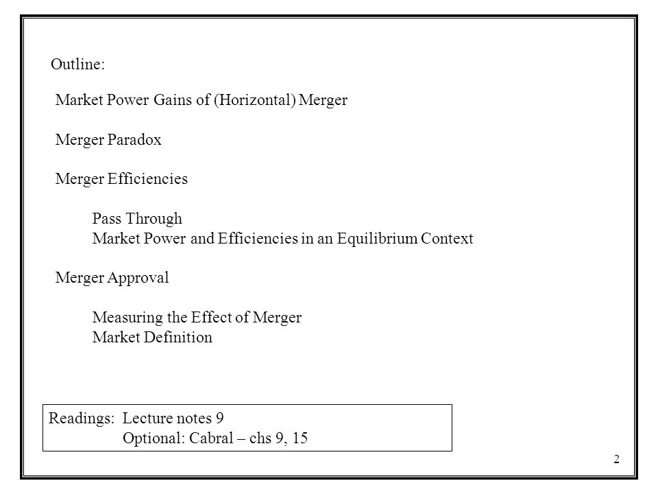 Outline: 2 Readings: Lecture notes 9 Optional: Cabral – chs 9, 15 Market Power Gains of (Horizontal) Merger Merger Paradox Merger Efficiencies Pass Th