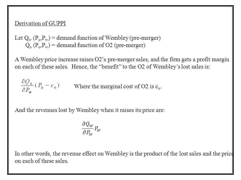 Derivation of GUPPI Let Q w (P o,P w ) = demand function of Wembley (pre-merger) Q o (P o,P w ) = demand function of O2 (pre-merger) A Wembley price i