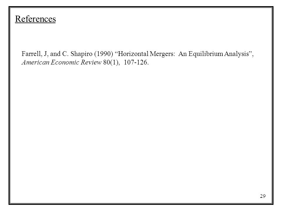 "29 References Farrell, J, and C. Shapiro (1990) ""Horizontal Mergers: An Equilibrium Analysis"", American Economic Review 80(1), 107-126."
