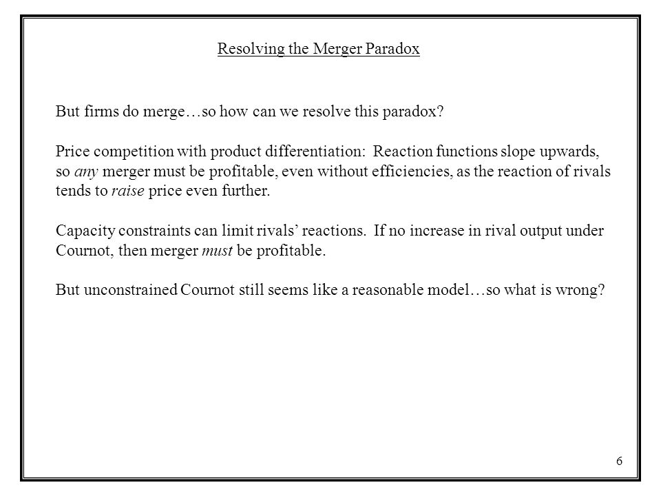 6 Resolving the Merger Paradox But firms do merge…so how can we resolve this paradox? Price competition with product differentiation: Reaction functio