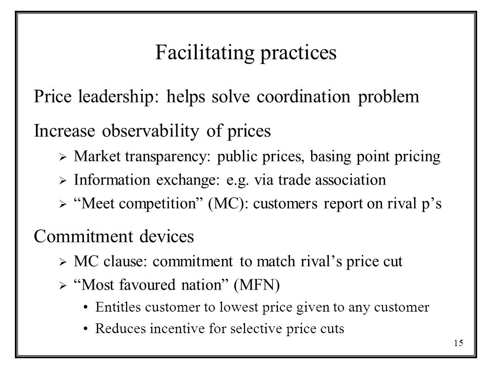 15 Facilitating practices Price leadership: helps solve coordination problem Increase observability of prices  Market transparency: public prices, basing point pricing  Information exchange: e.g.