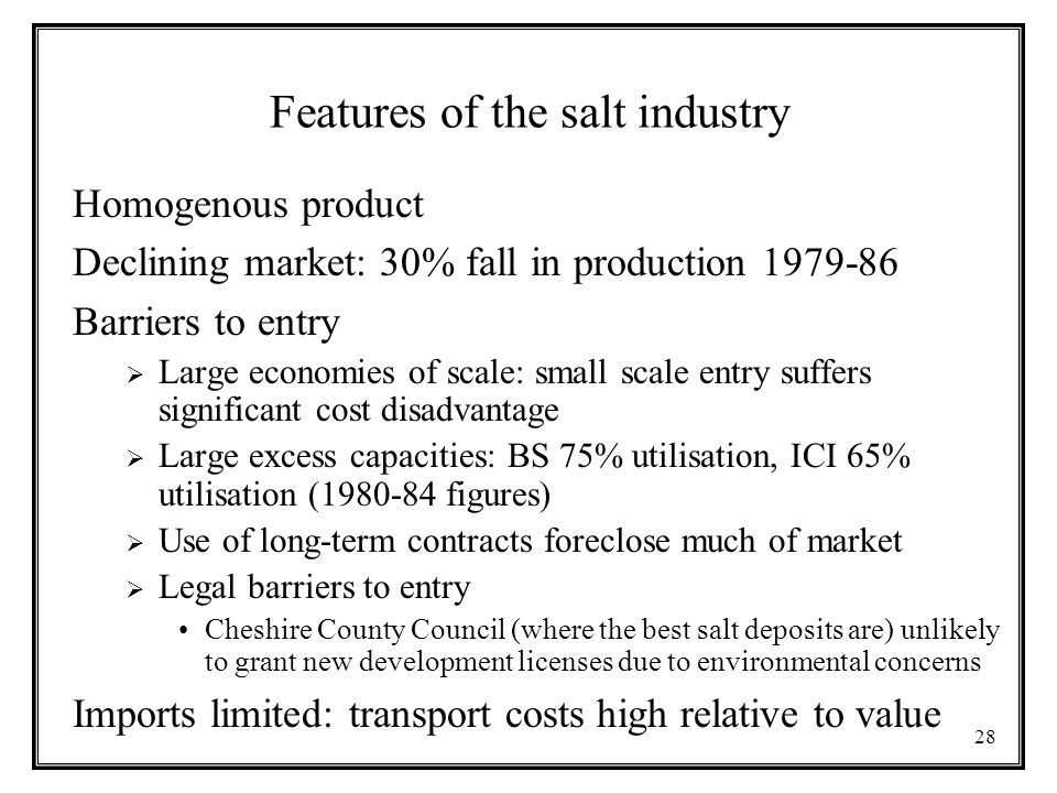 28 Features of the salt industry Homogenous product Declining market: 30% fall in production Barriers to entry  Large economies of scale: small scale entry suffers significant cost disadvantage  Large excess capacities: BS 75% utilisation, ICI 65% utilisation ( figures)  Use of long-term contracts foreclose much of market  Legal barriers to entry Cheshire County Council (where the best salt deposits are) unlikely to grant new development licenses due to environmental concerns Imports limited: transport costs high relative to value