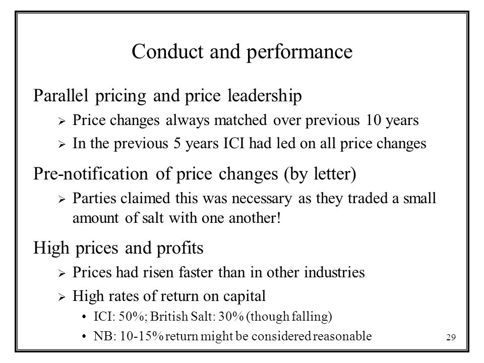 29 Conduct and performance Parallel pricing and price leadership  Price changes always matched over previous 10 years  In the previous 5 years ICI had led on all price changes Pre-notification of price changes (by letter)  Parties claimed this was necessary as they traded a small amount of salt with one another.