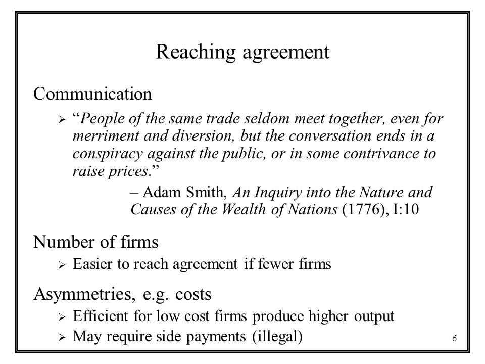 6 Reaching agreement Communication  People of the same trade seldom meet together, even for merriment and diversion, but the conversation ends in a conspiracy against the public, or in some contrivance to raise prices. – Adam Smith, An Inquiry into the Nature and Causes of the Wealth of Nations (1776), I:10 Number of firms  Easier to reach agreement if fewer firms Asymmetries, e.g.
