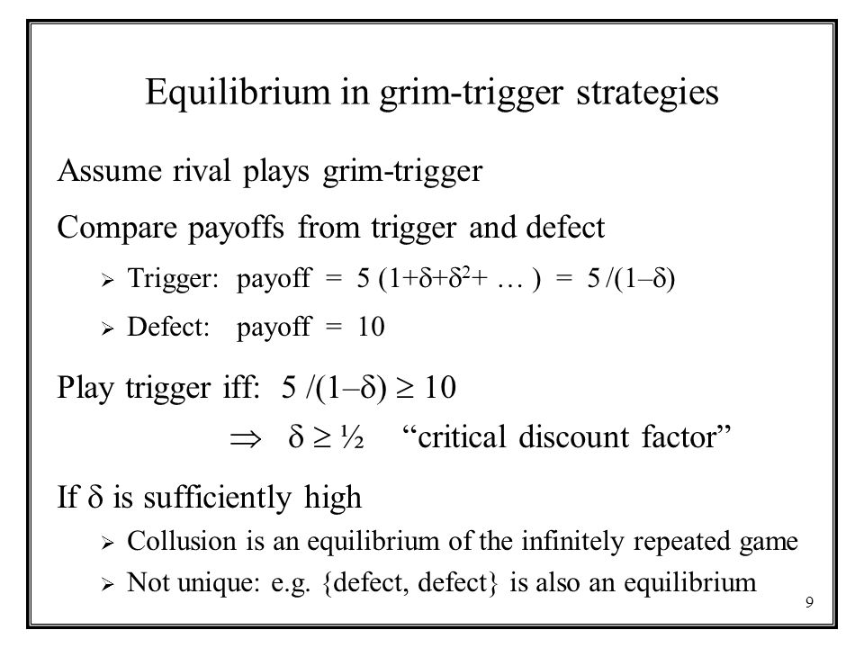 9 Equilibrium in grim-trigger strategies Assume rival plays grim-trigger Compare payoffs from trigger and defect  Trigger: payoff = 5 (1+  +  2 + … ) = 5 /(1–  )  Defect: payoff = 10 Play trigger iff: 5 /(1–  )  10    ½ critical discount factor If  is sufficiently high  Collusion is an equilibrium of the infinitely repeated game  Not unique: e.g.