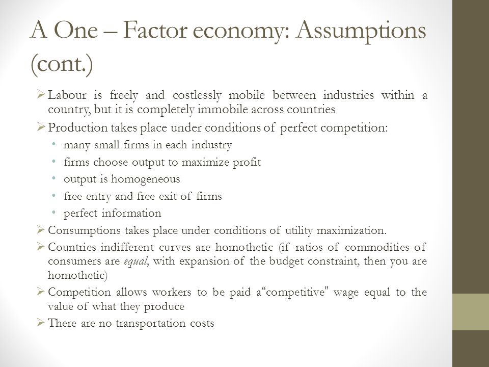 A One – Factor economy: Assumptions (cont.)  Labour is freely and costlessly mobile between industries within a country, but it is completely immobile across countries  Production takes place under conditions of perfect competition: many small firms in each industry firms choose output to maximize profit output is homogeneous free entry and free exit of firms perfect information  Consumptions takes place under conditions of utility maximization.