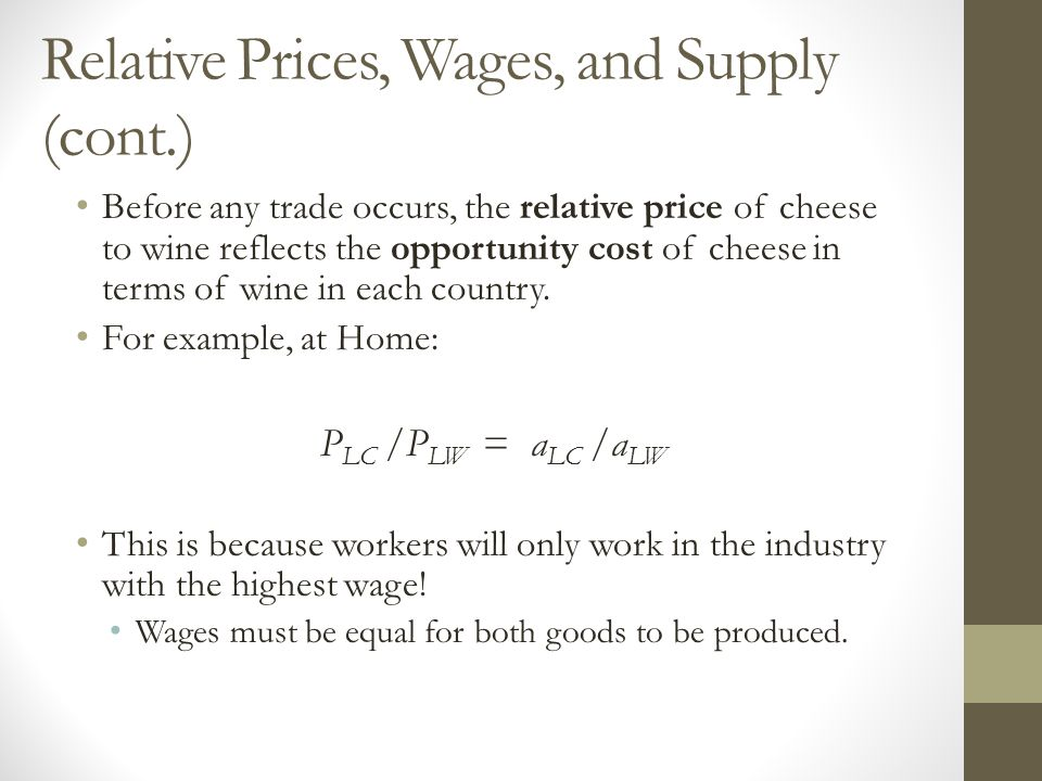 Relative Prices, Wages, and Supply (cont.) Before any trade occurs, the relative price of cheese to wine reflects the opportunity cost of cheese in terms of wine in each country.