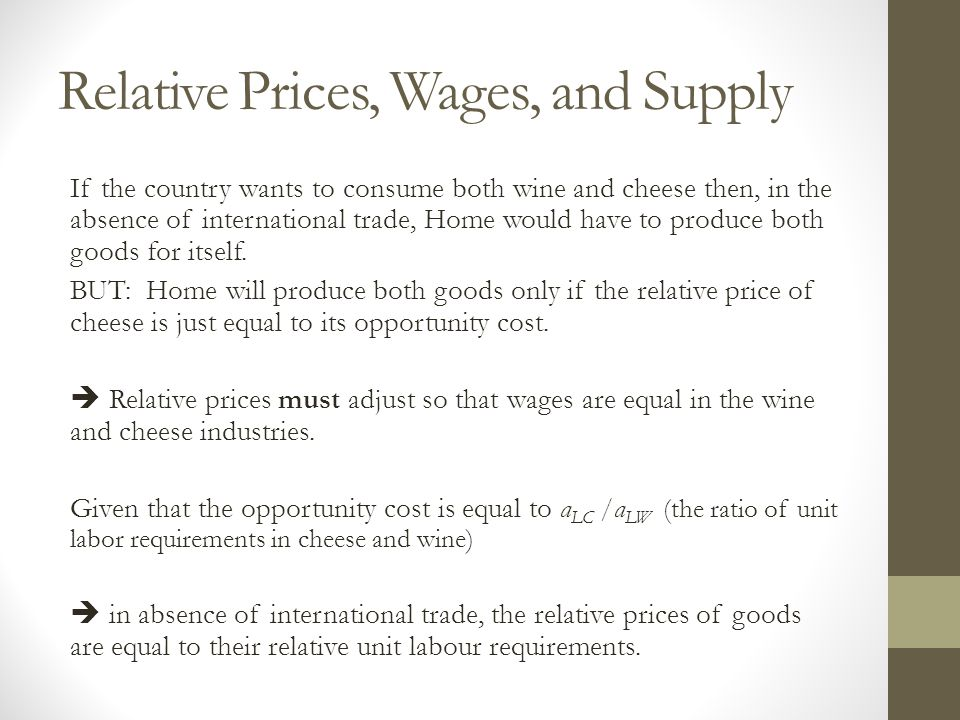 Relative Prices, Wages, and Supply If the country wants to consume both wine and cheese then, in the absence of international trade, Home would have t