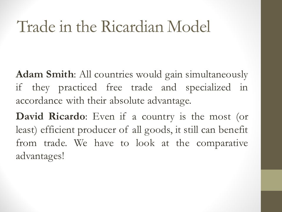 Trade in the Ricardian Model Adam Smith: All countries would gain simultaneously if they practiced free trade and specialized in accordance with their absolute advantage.