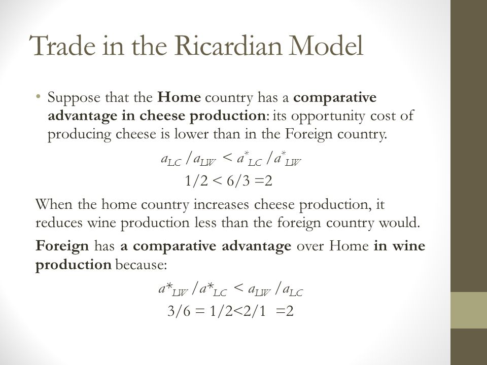 Trade in the Ricardian Model Suppose that the Home country has a comparative advantage in cheese production: its opportunity cost of producing cheese