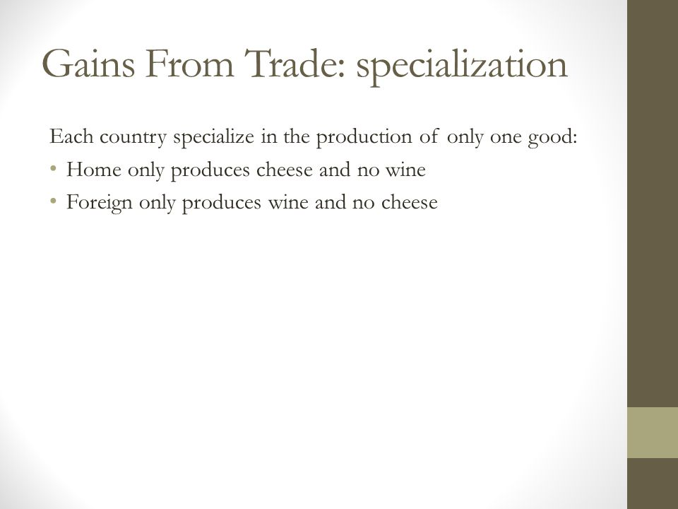 Gains From Trade: specialization Each country specialize in the production of only one good: Home only produces cheese and no wine Foreign only produces wine and no cheese