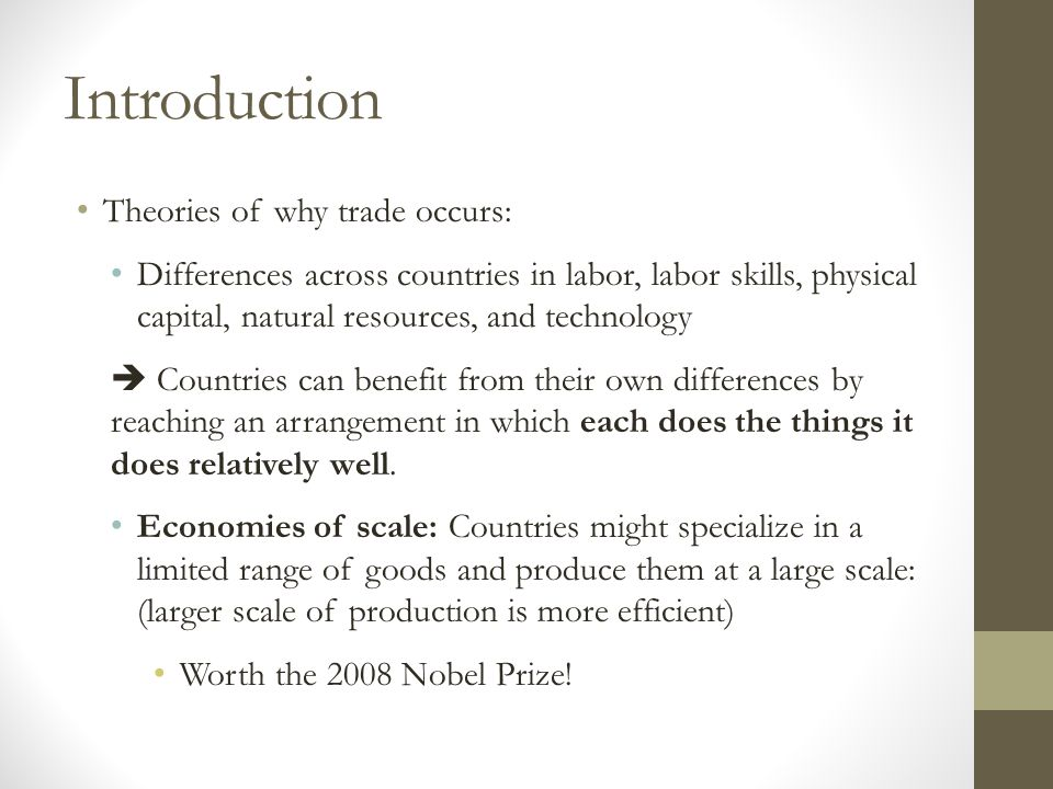 Introduction Theories of why trade occurs: Differences across countries in labor, labor skills, physical capital, natural resources, and technology  Countries can benefit from their own differences by reaching an arrangement in which each does the things it does relatively well.