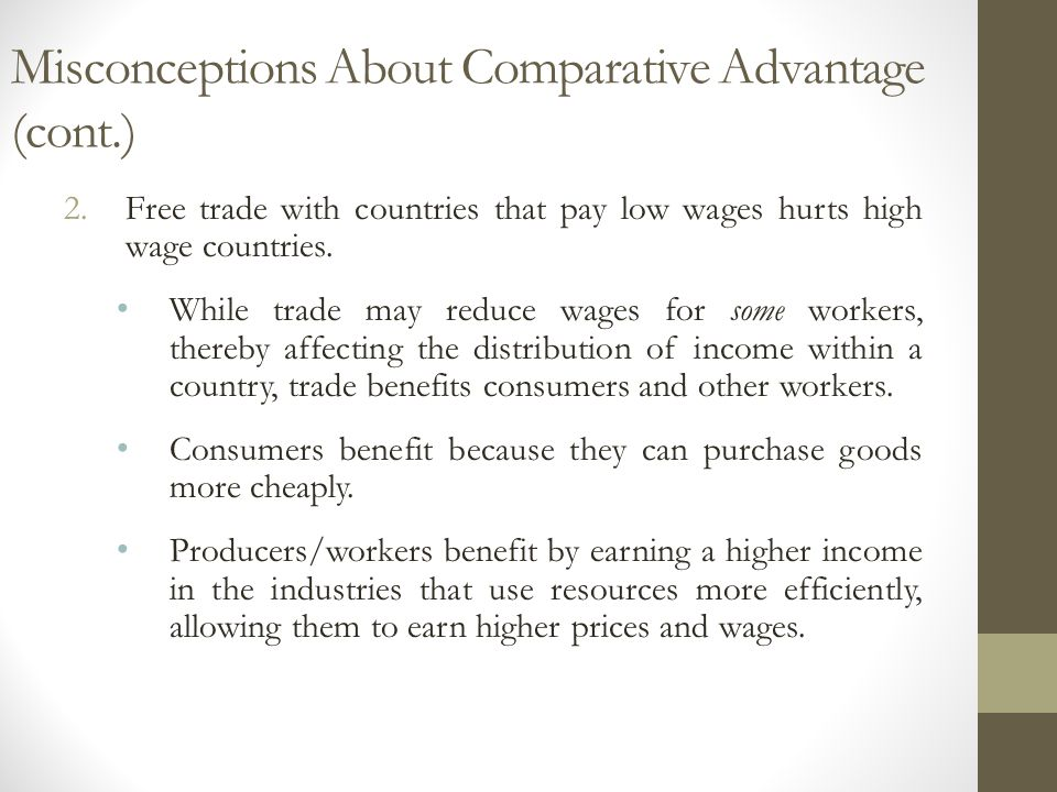 Misconceptions About Comparative Advantage (cont.) 2.Free trade with countries that pay low wages hurts high wage countries. While trade may reduce wa