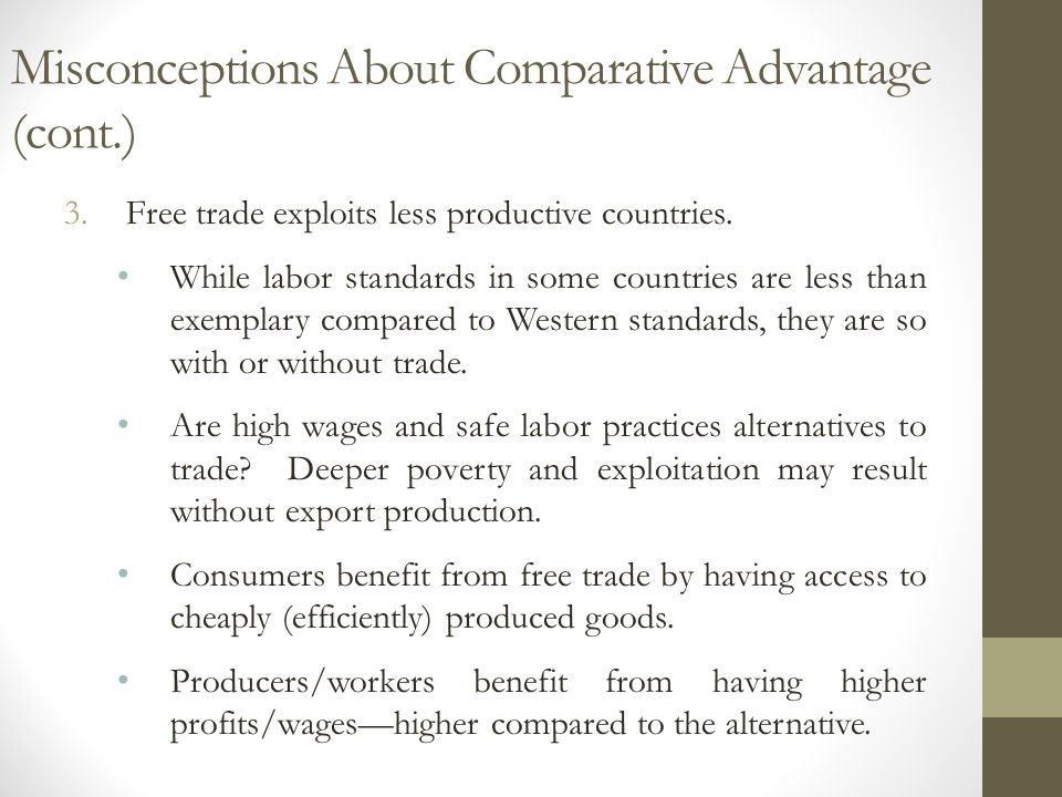 Misconceptions About Comparative Advantage (cont.) 3.Free trade exploits less productive countries. While labor standards in some countries are less t