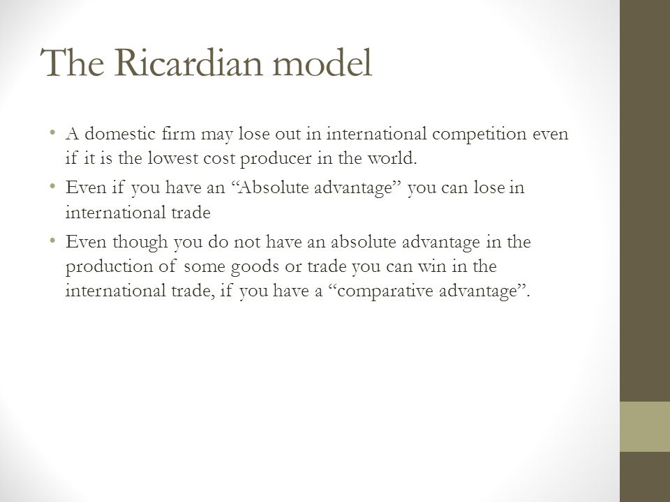 The Ricardian model A domestic firm may lose out in international competition even if it is the lowest cost producer in the world. Even if you have an