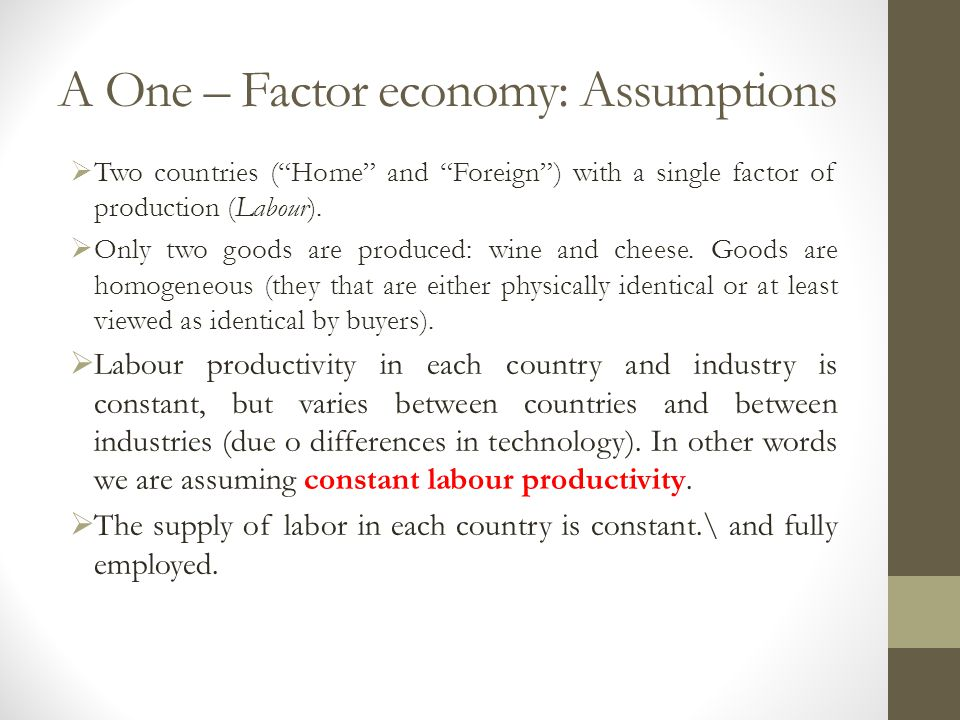 A One – Factor economy: Assumptions  Two countries ( Home and Foreign ) with a single factor of production (Labour).