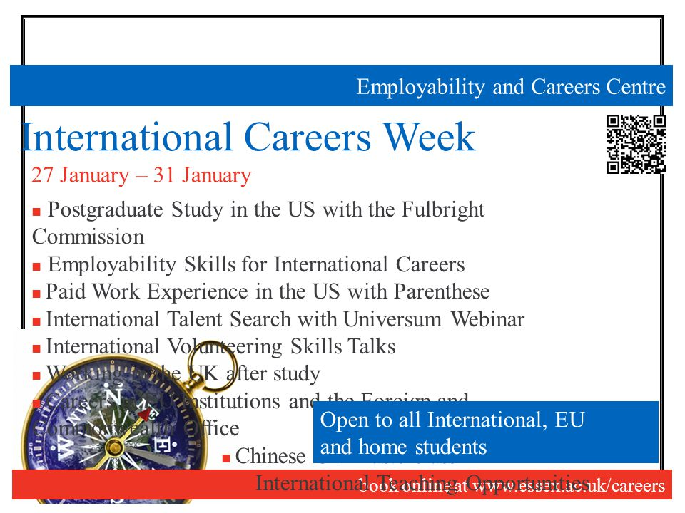 Employability and Careers Centre International Careers Week book online at www.essex.ac.uk/careers 27 January – 31 January Postgraduate Study in the US with the Fulbright Commission Employability Skills for International Careers Paid Work Experience in the US with Parenthese International Talent Search with Universum Webinar International Volunteering Skills Talks Working in the UK after study Careers in EU Institutions and the Foreign and Commonwealth Office Chinese CV Masterclass International Teaching Opportunities Open to all International, EU and home students