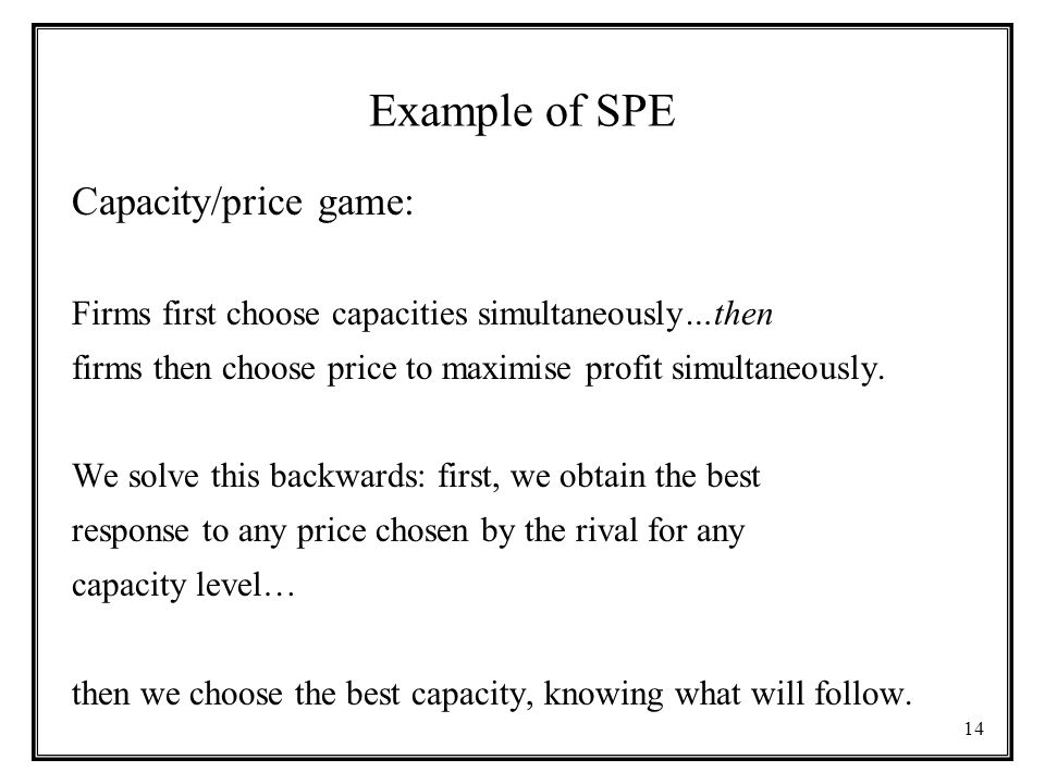 14 Example of SPE Capacity/price game: Firms first choose capacities simultaneously…then firms then choose price to maximise profit simultaneously.