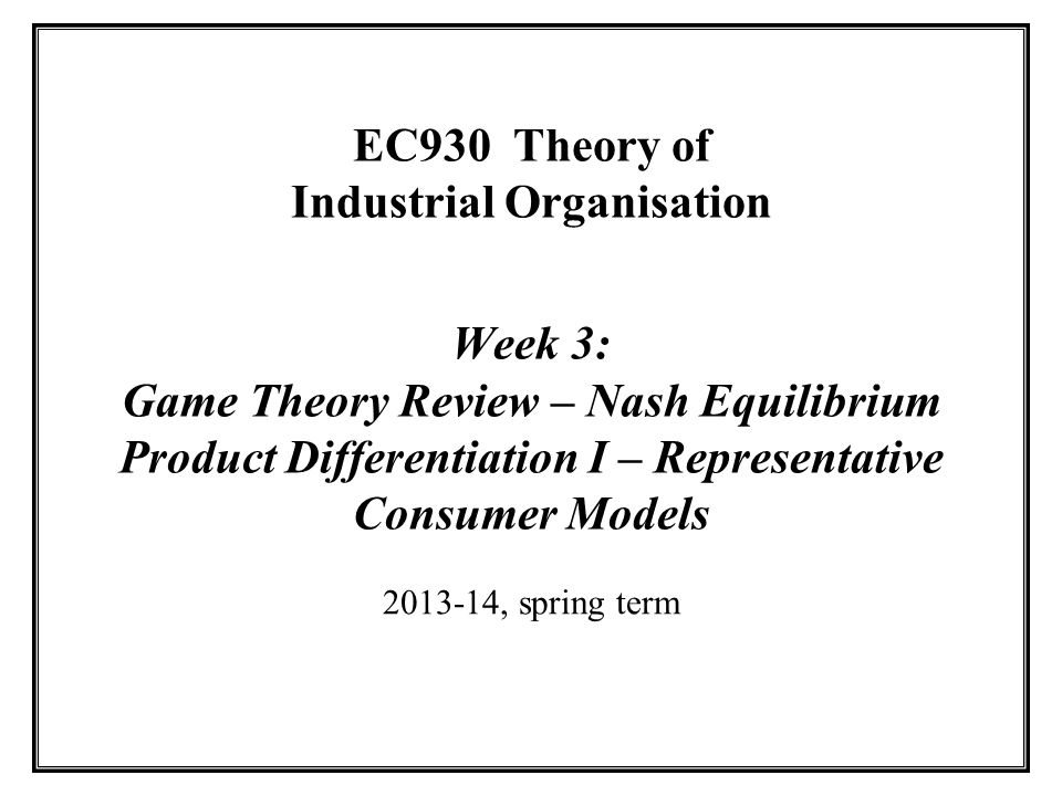 EC930 Theory of Industrial Organisation Week 3: Game Theory Review – Nash Equilibrium Product Differentiation I – Representative Consumer Models 2013-14, spring term