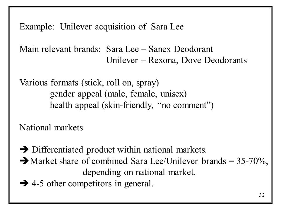 32 Example: Unilever acquisition of Sara Lee Main relevant brands: Sara Lee – Sanex Deodorant Unilever – Rexona, Dove Deodorants Various formats (stick, roll on, spray) gender appeal (male, female, unisex) health appeal (skin-friendly, no comment ) National markets  Differentiated product within national markets.