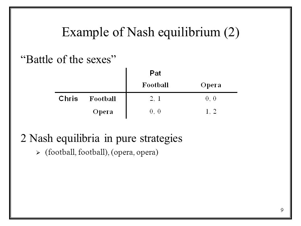 9 Example of Nash equilibrium (2) Battle of the sexes 2 Nash equilibria in pure strategies  (football, football), (opera, opera)