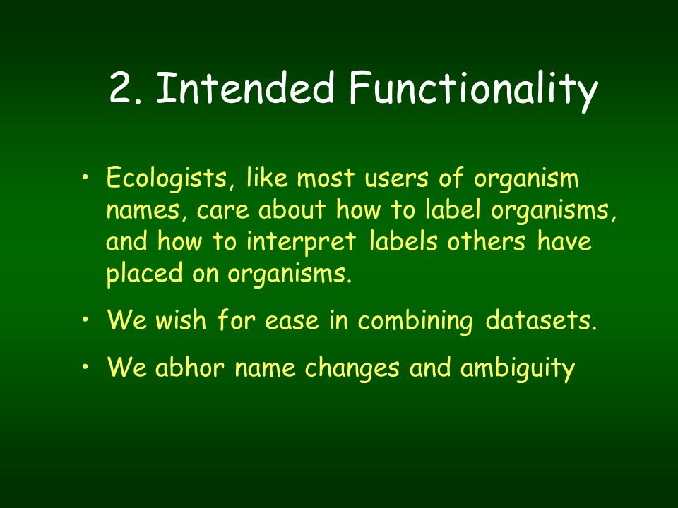 2. Intended Functionality Ecologists, like most users of organism names, care about how to label organisms, and how to interpret labels others have pl