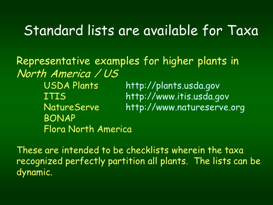Standard lists are available for Taxa Representative examples for higher plants in North America / US USDA Plants http://plants.usda.gov ITIS http://www.itis.usda.gov NatureServehttp://www.natureserve.org BONAP Flora North America These are intended to be checklists wherein the taxa recognized perfectly partition all plants.
