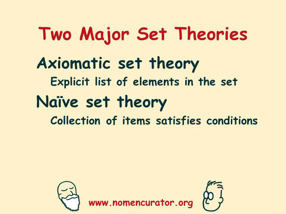 www.nomencurator.org Two Major Set Theories Axiomatic set theory Explicit list of elements in the set Naïve set theory Collection of items satisfies conditions