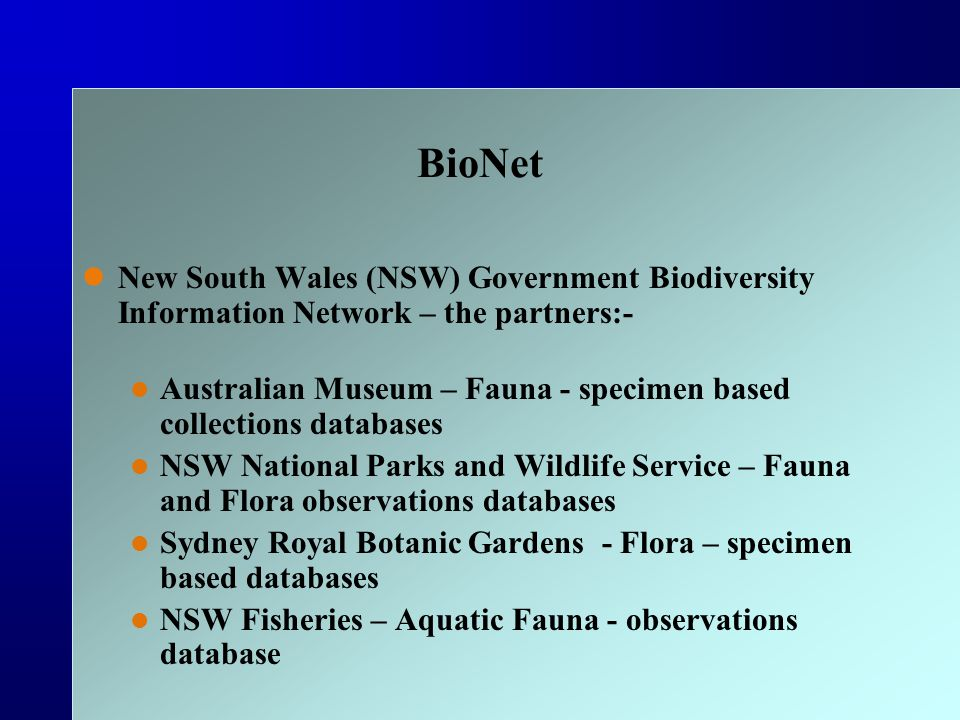 BioNet New South Wales (NSW) Government Biodiversity Information Network – the partners:- Australian Museum – Fauna - specimen based collections databases NSW National Parks and Wildlife Service – Fauna and Flora observations databases Sydney Royal Botanic Gardens - Flora – specimen based databases NSW Fisheries – Aquatic Fauna - observations database