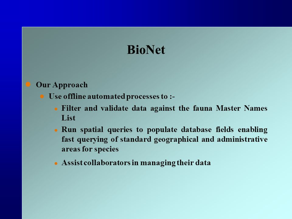 BioNet Our Approach Use offline automated processes to :- Filter and validate data against the fauna Master Names List Run spatial queries to populate database fields enabling fast querying of standard geographical and administrative areas for species Assist collaborators in managing their data